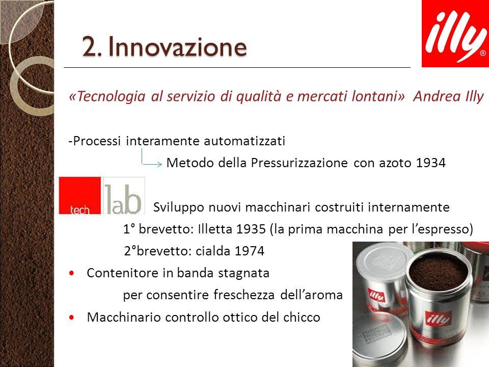2. Innovazione «Tecnologia al servizio di qualità e mercati lontani» Andrea Illy -Processi interamente automatizzati Metodo della Pressurizzazione con