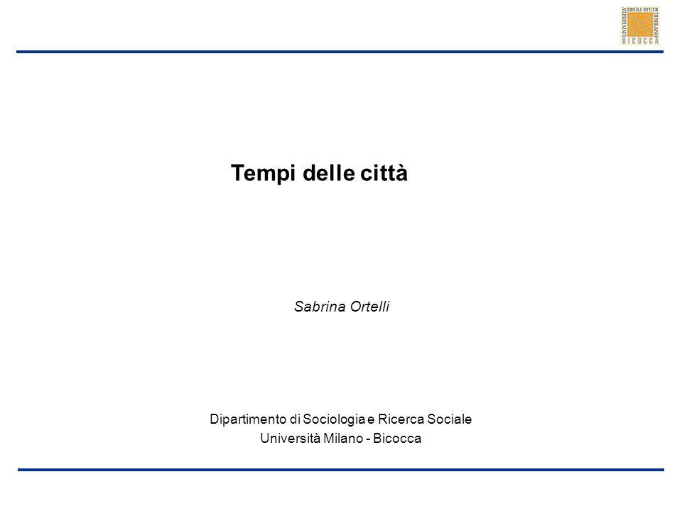 Sabrina Ortelli Tempi delle città Dipartimento di Sociologia e Ricerca Sociale Università Milano - Bicocca