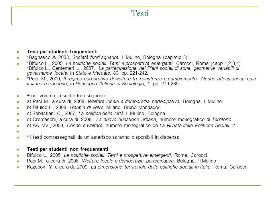 Testi Testi per studenti frequentanti *Bagnasco A. 2003, Società fuori squadra, Il Mulino, Bologna (capitolo 3). *Bifulco L., 2005, Le politiche socia