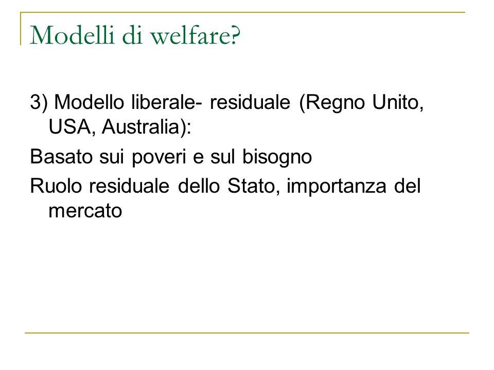 Modelli di welfare? 3) Modello liberale- residuale (Regno Unito, USA, Australia): Basato sui poveri e sul bisogno Ruolo residuale dello Stato, importa
