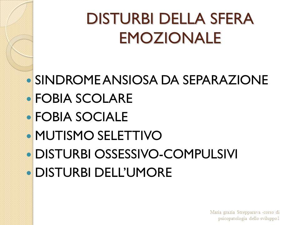 DISTURBI DELLA SFERA EMOZIONALE SINDROME ANSIOSA DA SEPARAZIONE FOBIA SCOLARE FOBIA SOCIALE MUTISMO SELETTIVO DISTURBI OSSESSIVO-COMPULSIVI DISTURBI DELLUMORE Maria grazia Strepparava -corso di psicopatologia dello sviluppo1