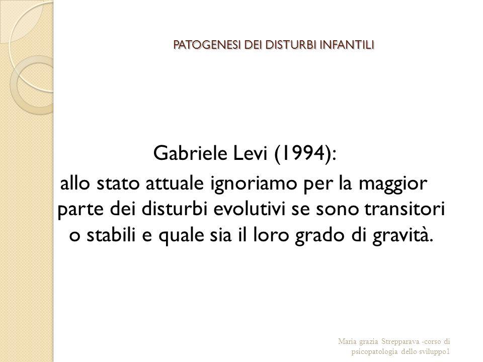 PATOGENESI DEI DISTURBI INFANTILI Gabriele Levi (1994): allo stato attuale ignoriamo per la maggior parte dei disturbi evolutivi se sono transitori o stabili e quale sia il loro grado di gravità.