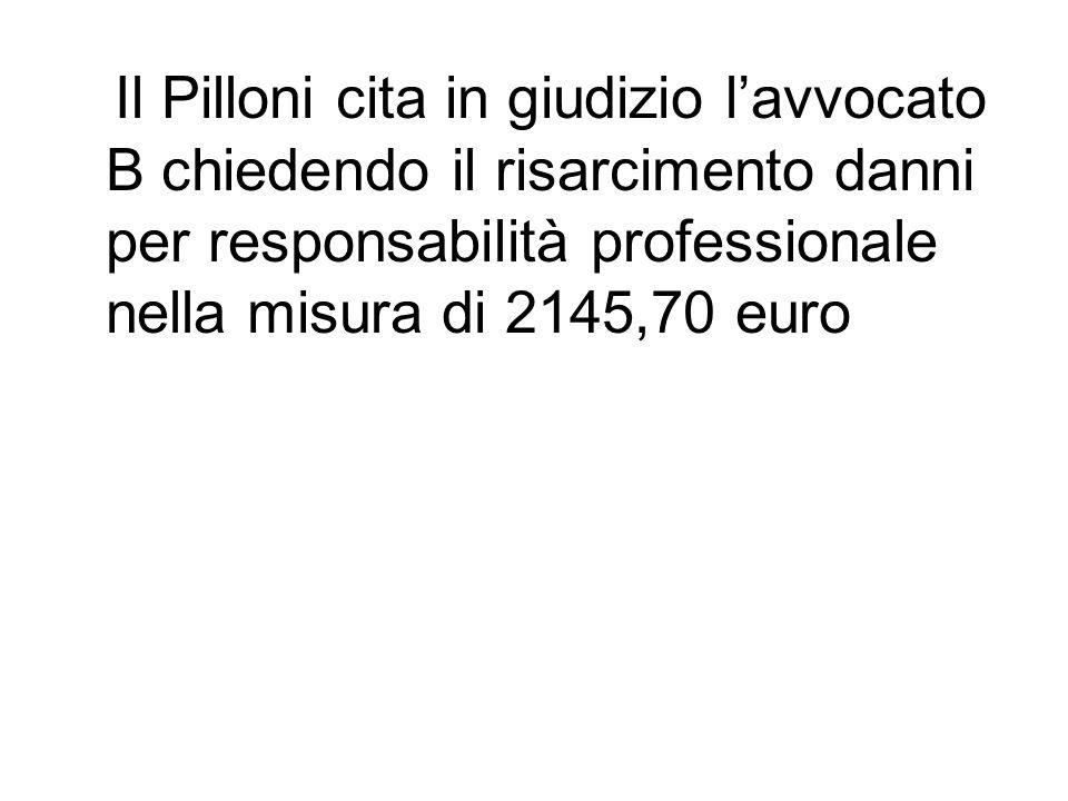 Il Pilloni cita in giudizio lavvocato B chiedendo il risarcimento danni per responsabilità professionale nella misura di 2145,70 euro