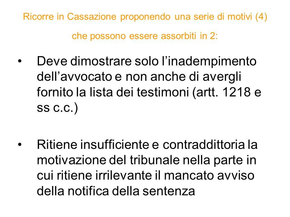 Ricorre in Cassazione proponendo una serie di motivi (4) che possono essere assorbiti in 2: Deve dimostrare solo linadempimento dellavvocato e non anche di avergli fornito la lista dei testimoni (artt.