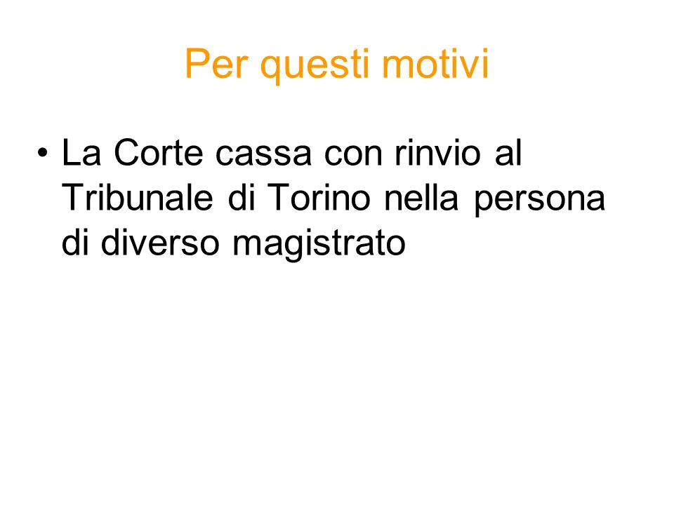 Per questi motivi La Corte cassa con rinvio al Tribunale di Torino nella persona di diverso magistrato