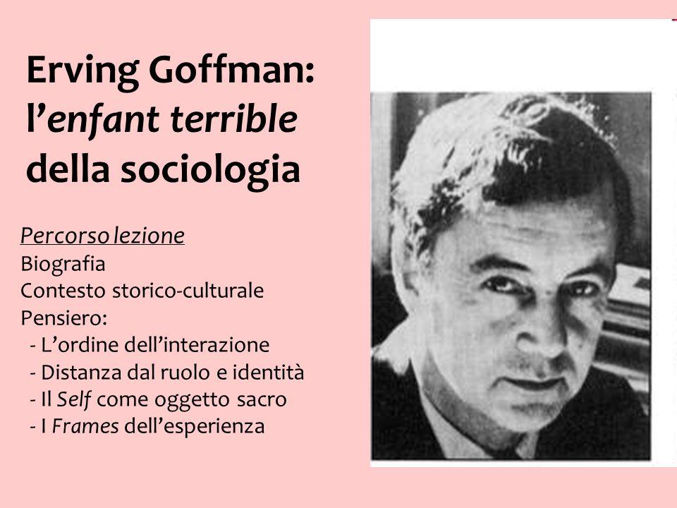 Erving Goffman: lenfant terrible della sociologia Percorso lezione Biografia Contesto storico-culturale Pensiero: - Lordine dellinterazione - Distanza