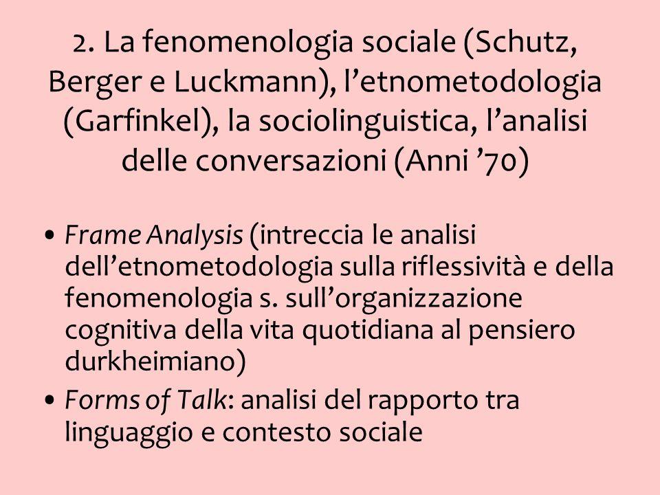 2. La fenomenologia sociale (Schutz, Berger e Luckmann), letnometodologia (Garfinkel), la sociolinguistica, lanalisi delle conversazioni (Anni 70) Fra