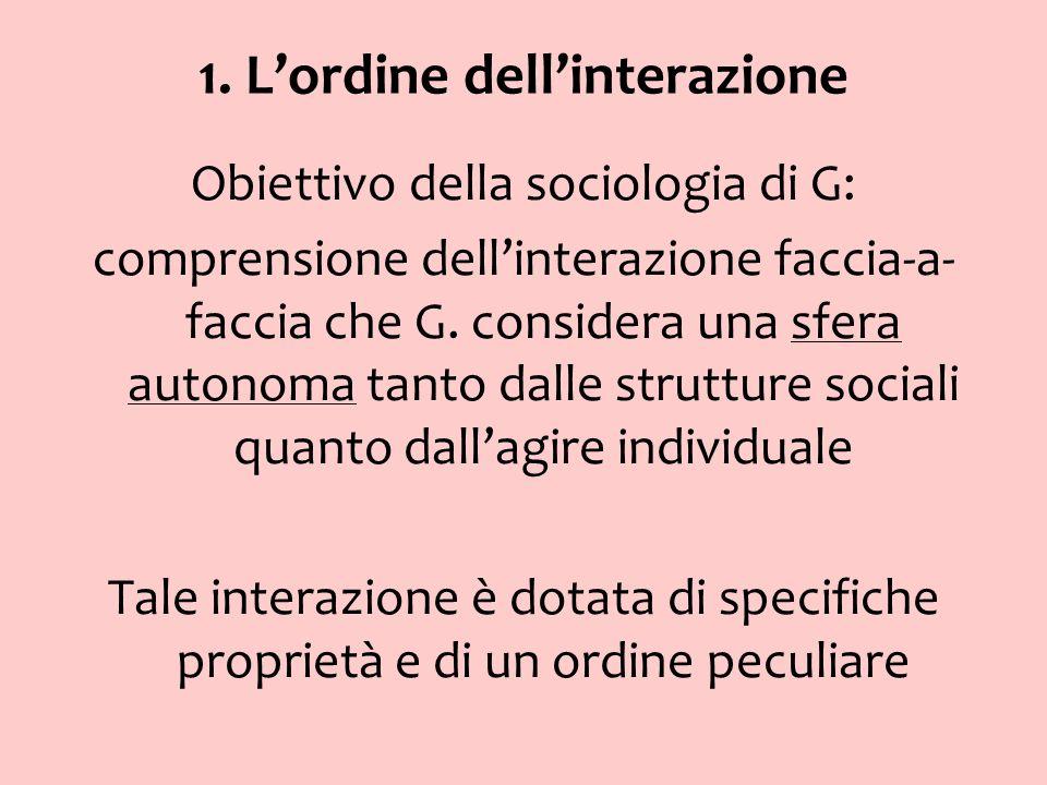 1. Lordine dellinterazione Obiettivo della sociologia di G: comprensione dellinterazione faccia-a- faccia che G. considera una sfera autonoma tanto da