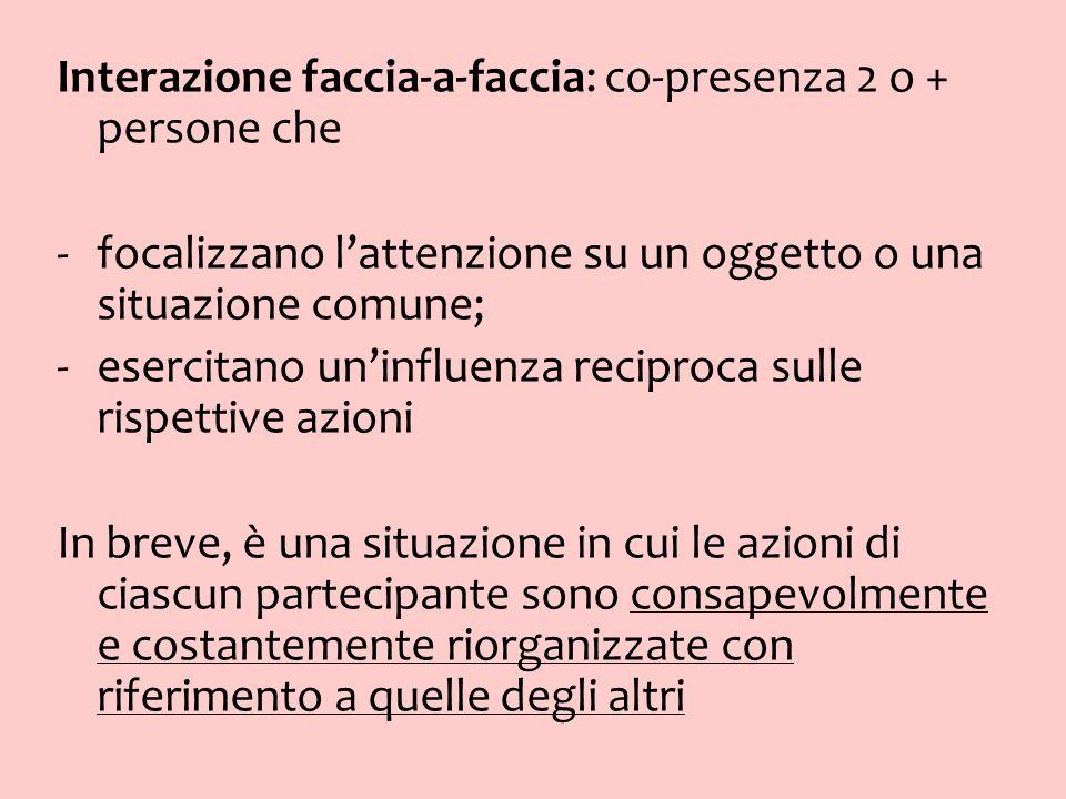 Interazione faccia-a-faccia: co-presenza 2 o + persone che -focalizzano lattenzione su un oggetto o una situazione comune; -esercitano uninfluenza rec