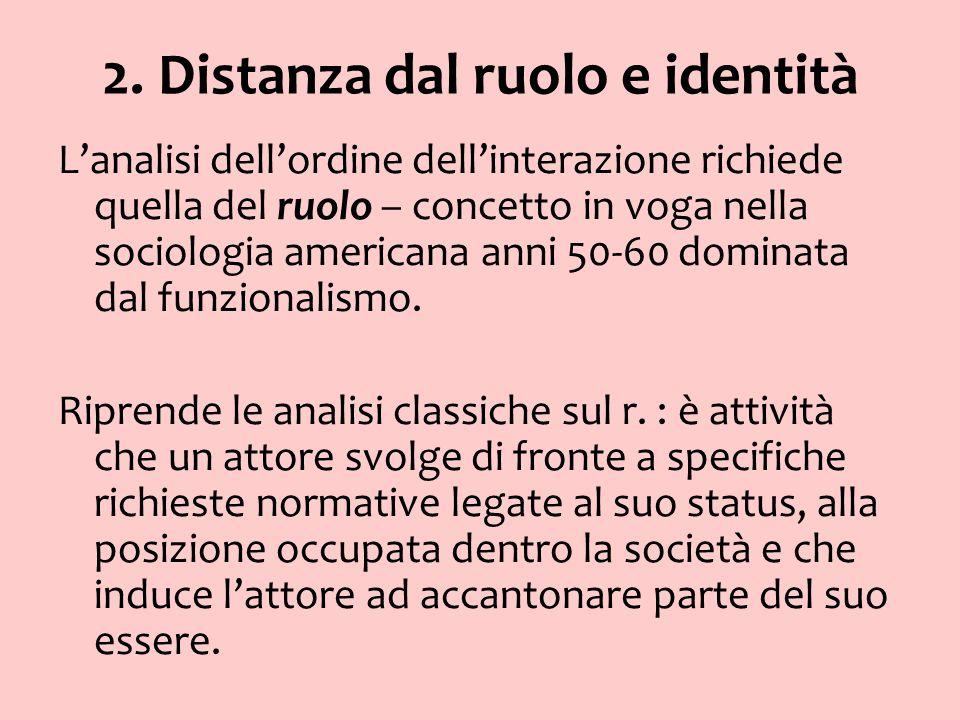 2. Distanza dal ruolo e identità Lanalisi dellordine dellinterazione richiede quella del ruolo – concetto in voga nella sociologia americana anni 50-6