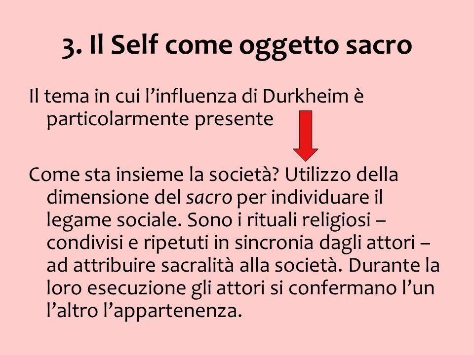 3. Il Self come oggetto sacro Il tema in cui linfluenza di Durkheim è particolarmente presente Come sta insieme la società? Utilizzo della dimensione