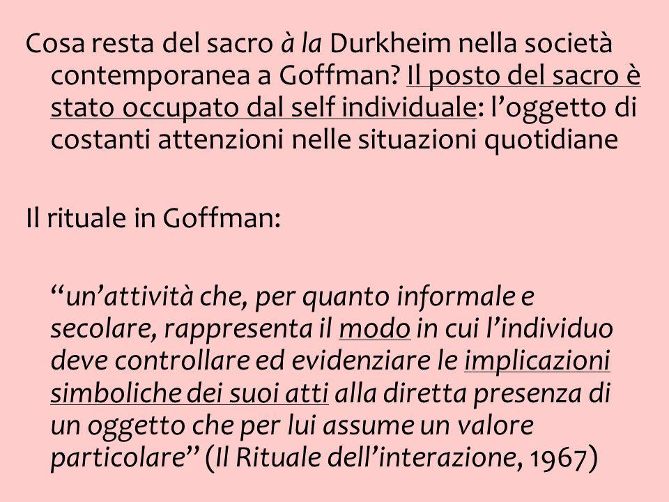 Cosa resta del sacro à la Durkheim nella società contemporanea a Goffman? Il posto del sacro è stato occupato dal self individuale: loggetto di costan