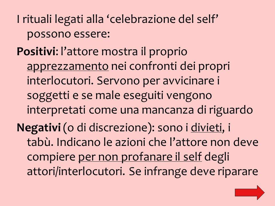 I rituali legati alla celebrazione del self possono essere: Positivi: lattore mostra il proprio apprezzamento nei confronti dei propri interlocutori.