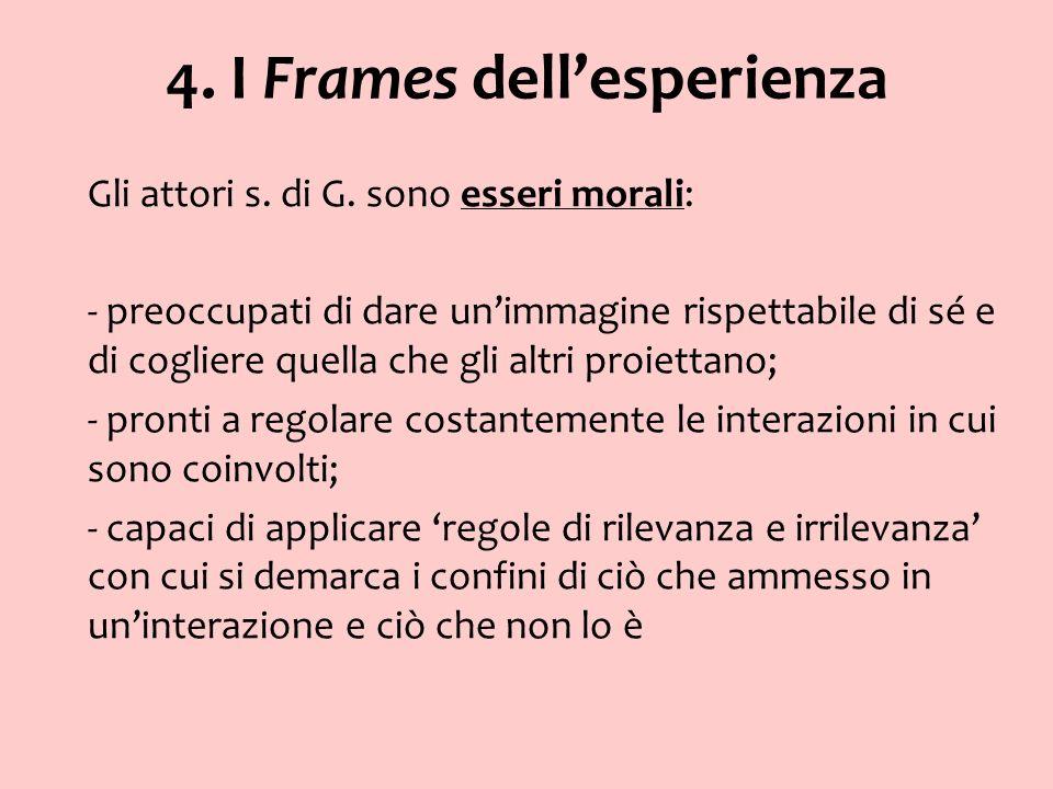 4. I Frames dellesperienza Gli attori s. di G. sono esseri morali: - preoccupati di dare unimmagine rispettabile di sé e di cogliere quella che gli al