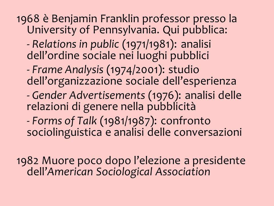 1968 è Benjamin Franklin professor presso la University of Pennsylvania. Qui pubblica: - Relations in public (1971/1981): analisi dellordine sociale n