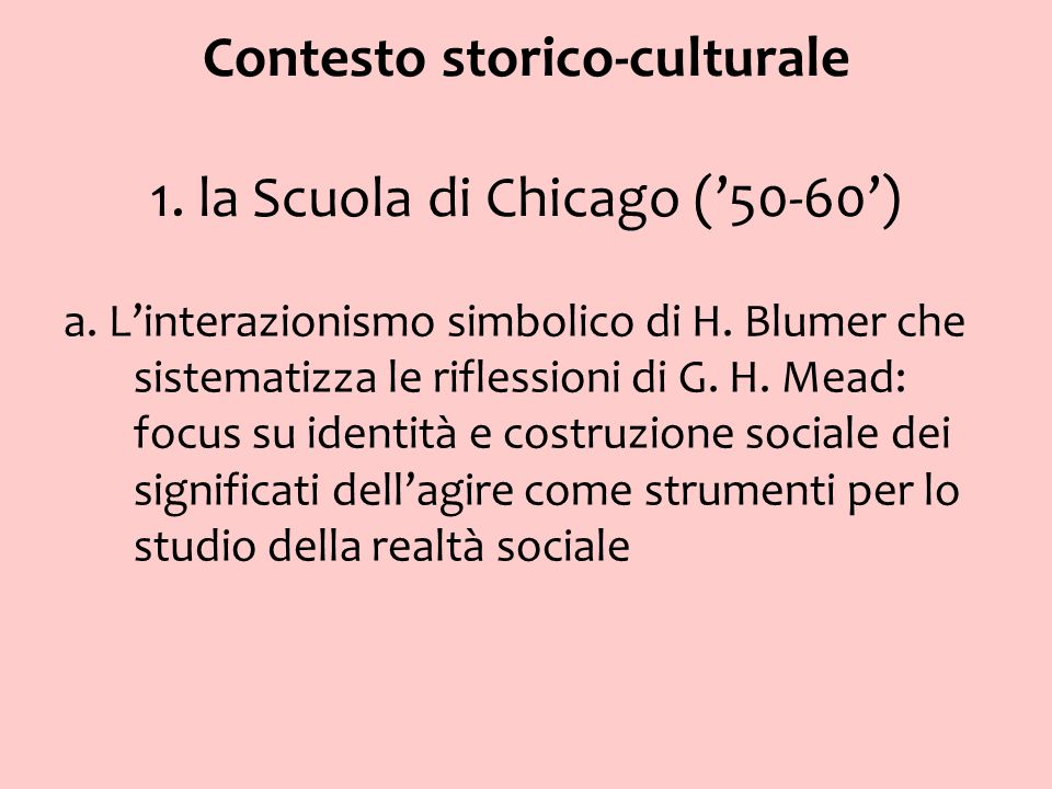 Contesto storico-culturale 1. la Scuola di Chicago (50-60) a. Linterazionismo simbolico di H. Blumer che sistematizza le riflessioni di G. H. Mead: fo