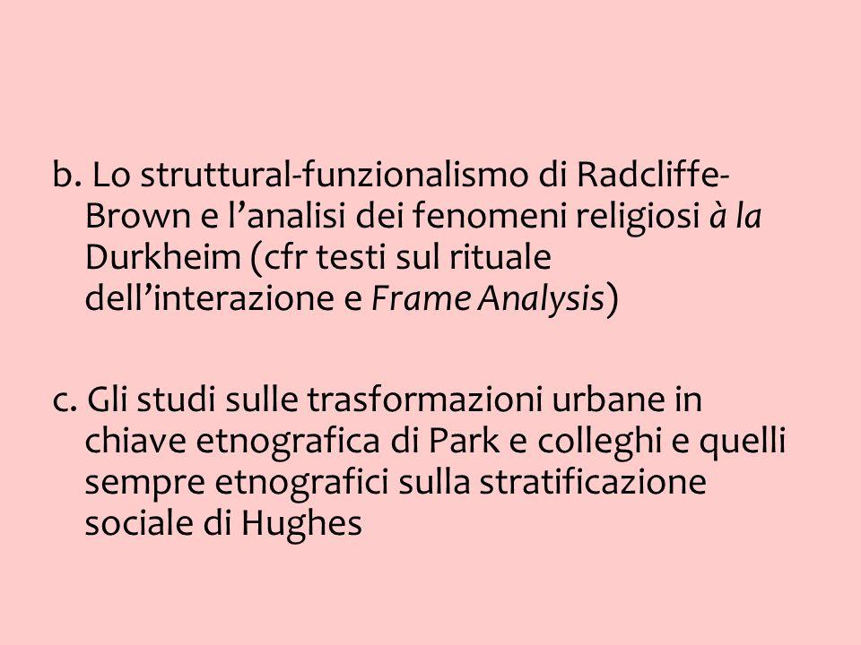 b. Lo struttural-funzionalismo di Radcliffe- Brown e lanalisi dei fenomeni religiosi à la Durkheim (cfr testi sul rituale dellinterazione e Frame Anal