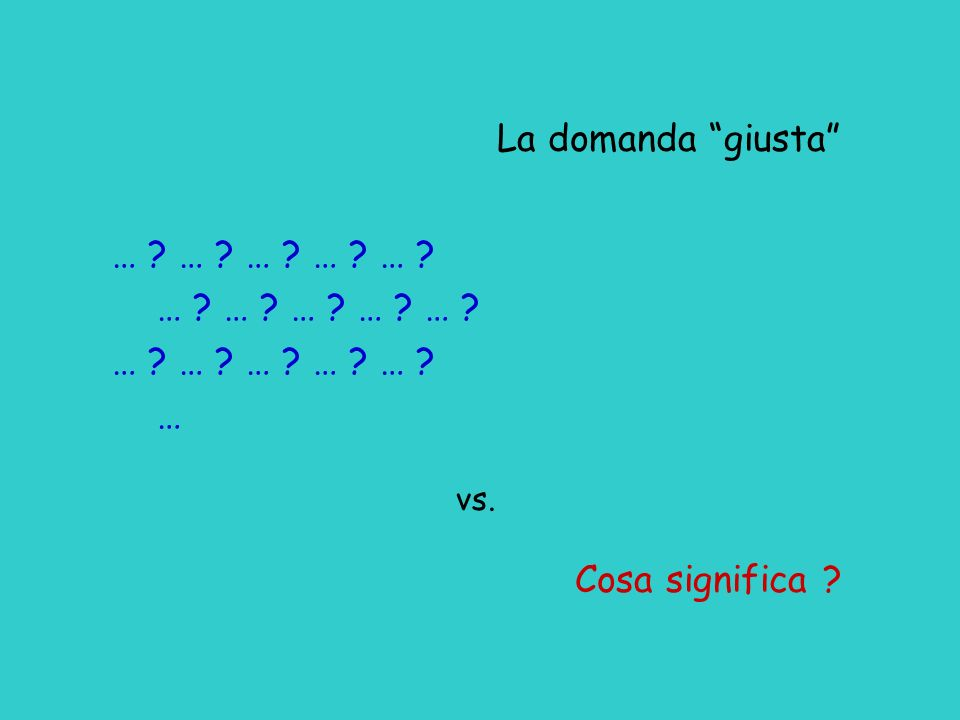 La domanda giusta … ? … ? … ? … ? … ? … vs. Cosa significa ?
