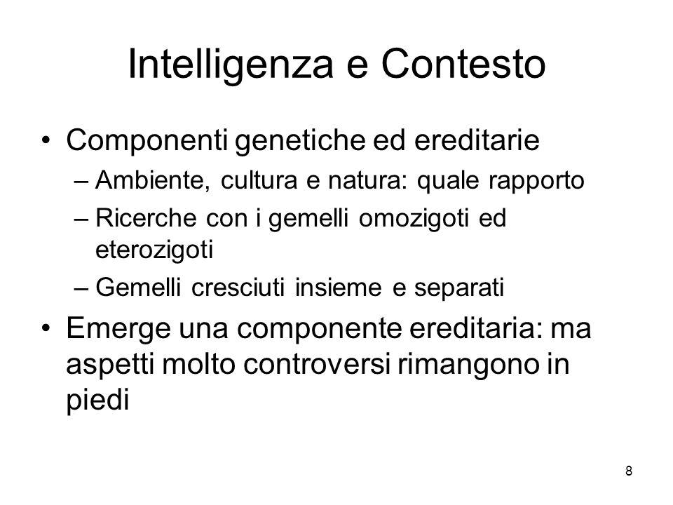 8 Intelligenza e Contesto Componenti genetiche ed ereditarie –Ambiente, cultura e natura: quale rapporto –Ricerche con i gemelli omozigoti ed eterozig