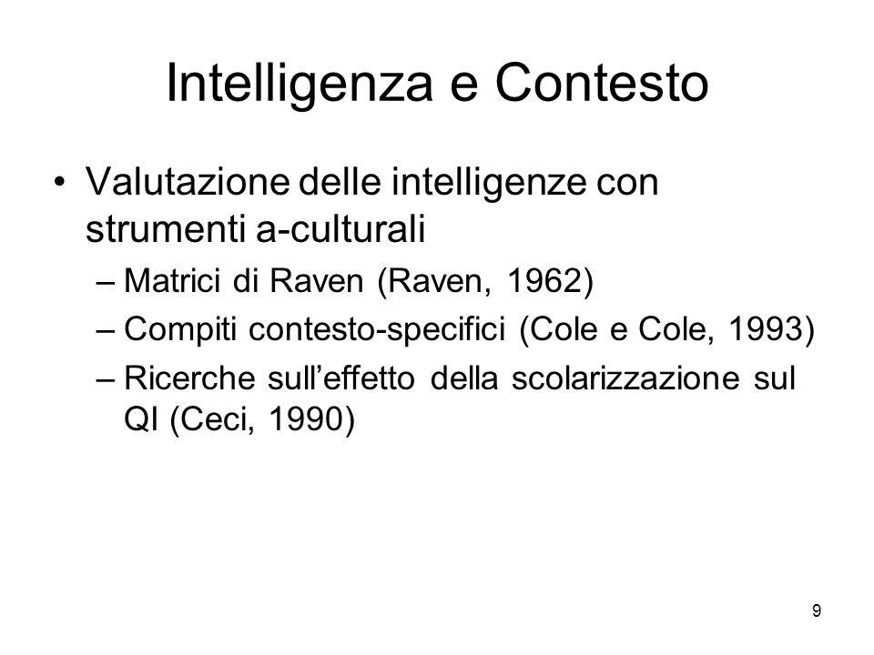 9 Intelligenza e Contesto Valutazione delle intelligenze con strumenti a-culturali –Matrici di Raven (Raven, 1962) –Compiti contesto-specifici (Cole e