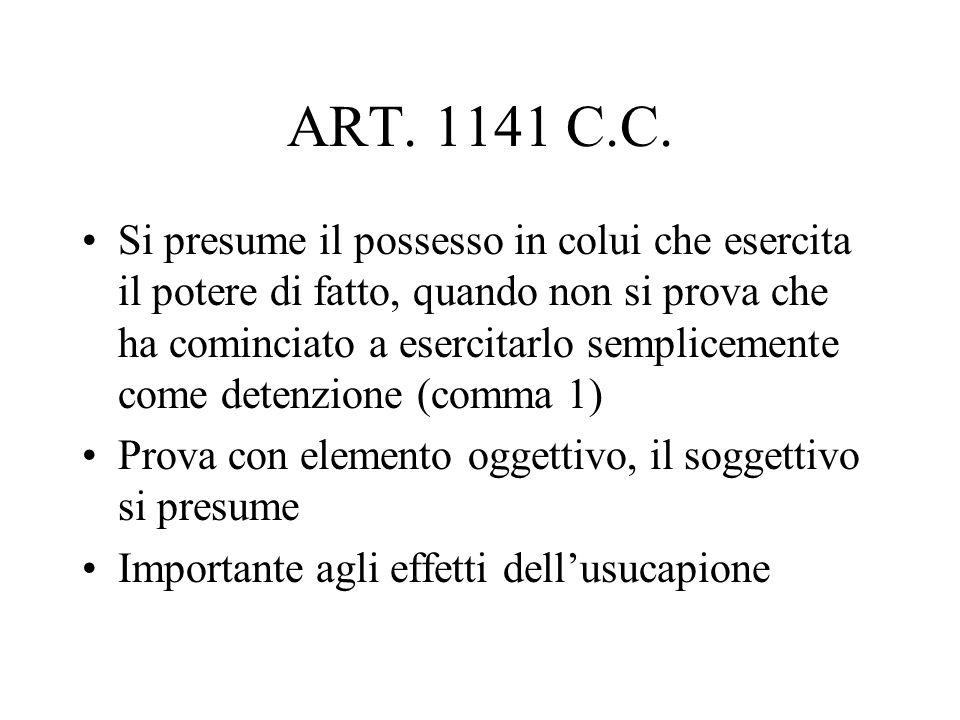 ART. 1141 C.C. Si presume il possesso in colui che esercita il potere di fatto, quando non si prova che ha cominciato a esercitarlo semplicemente come