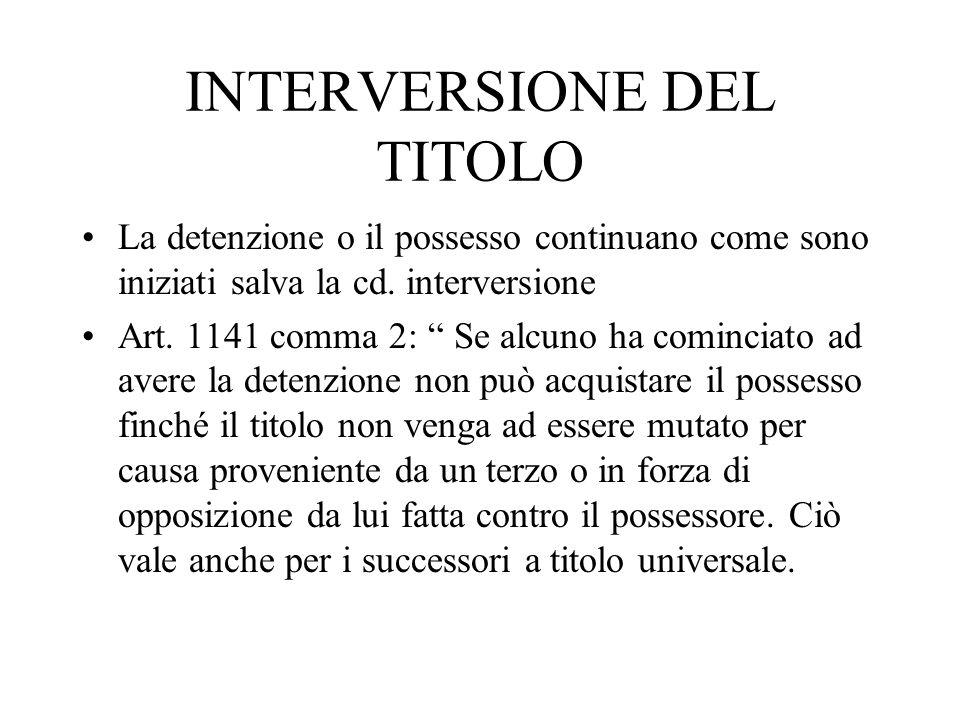INTERVERSIONE DEL TITOLO La detenzione o il possesso continuano come sono iniziati salva la cd. interversione Art. 1141 comma 2: Se alcuno ha comincia