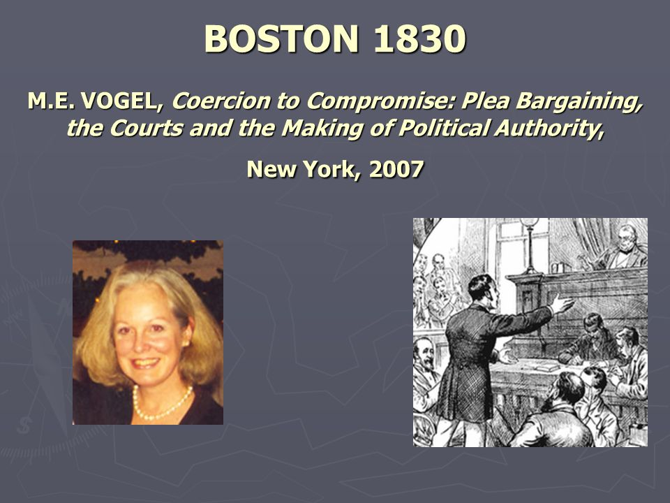 BOSTON 1830 M.E. VOGEL, Coercion to Compromise: Plea Bargaining, the Courts and the Making of Political Authority, New York, 2007