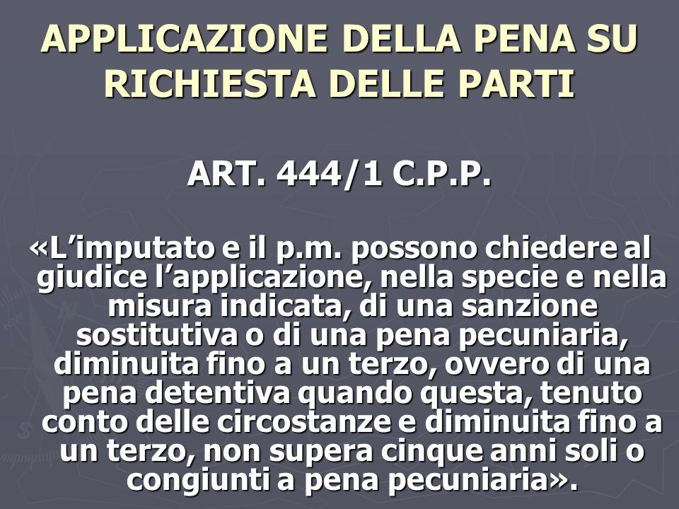 APPLICAZIONE DELLA PENA SU RICHIESTA DELLE PARTI ART. 444/1 C.P.P. «Limputato e il p.m. possono chiedere al giudice lapplicazione, nella specie e nell