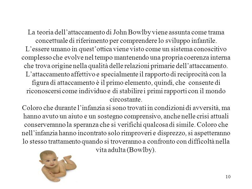 10 La teoria dellattaccamento di John Bowlby viene assunta come trama concettuale di riferimento per comprendere lo sviluppo infantile. Lessere umano