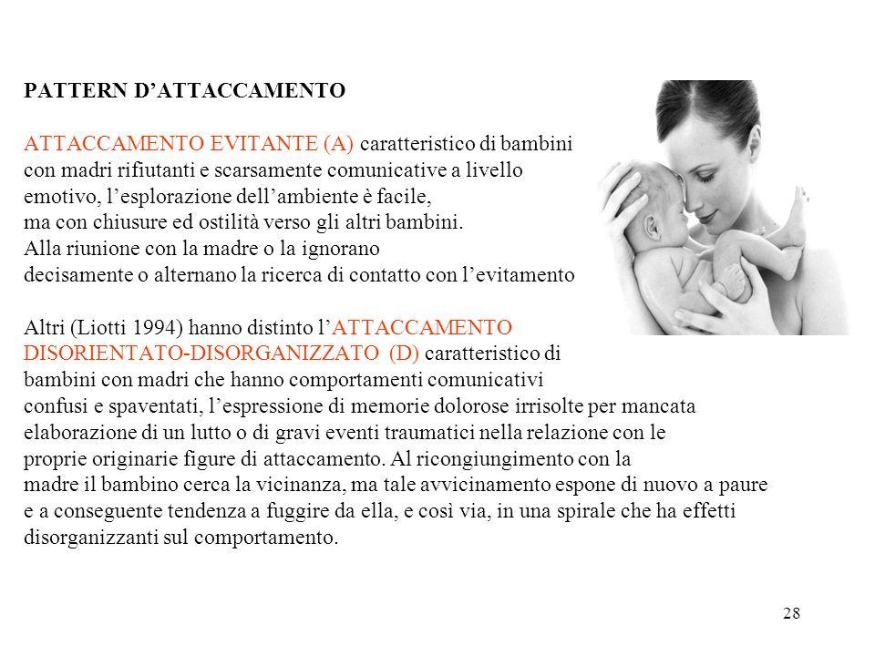 28 PATTERN DATTACCAMENTO ATTACCAMENTO EVITANTE (A) caratteristico di bambini con madri rifiutanti e scarsamente comunicative a livello emotivo, lesplo