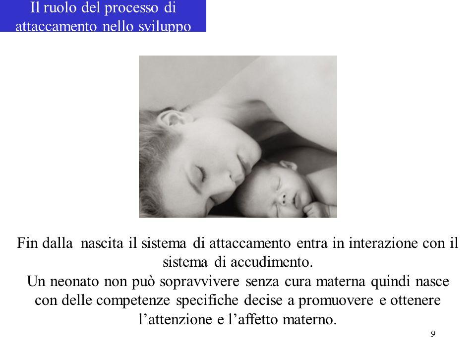 9 Fin dalla nascita il sistema di attaccamento entra in interazione con il sistema di accudimento. Un neonato non può sopravvivere senza cura materna