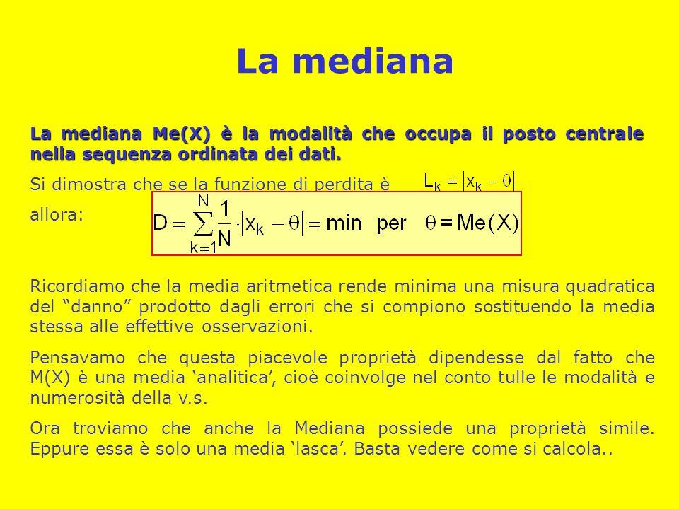 La mediana La mediana Me(X) è la modalità che occupa il posto centrale nella sequenza ordinata dei dati. Si dimostra che se la funzione di perdita è a