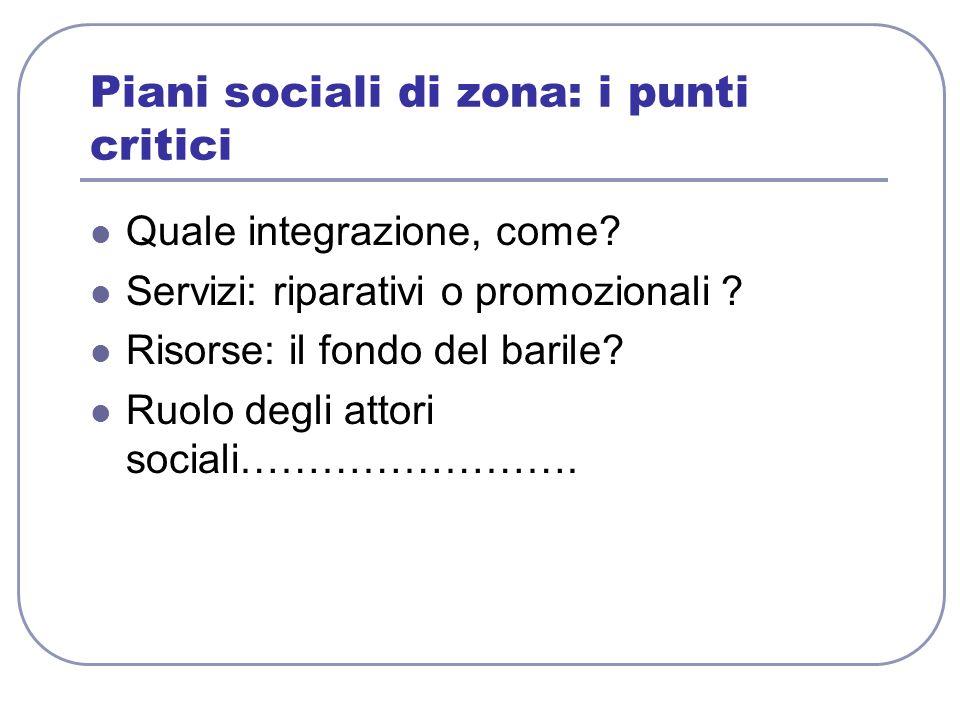 Piani sociali di zona: i punti critici Quale integrazione, come? Servizi: riparativi o promozionali ? Risorse: il fondo del barile? Ruolo degli attori