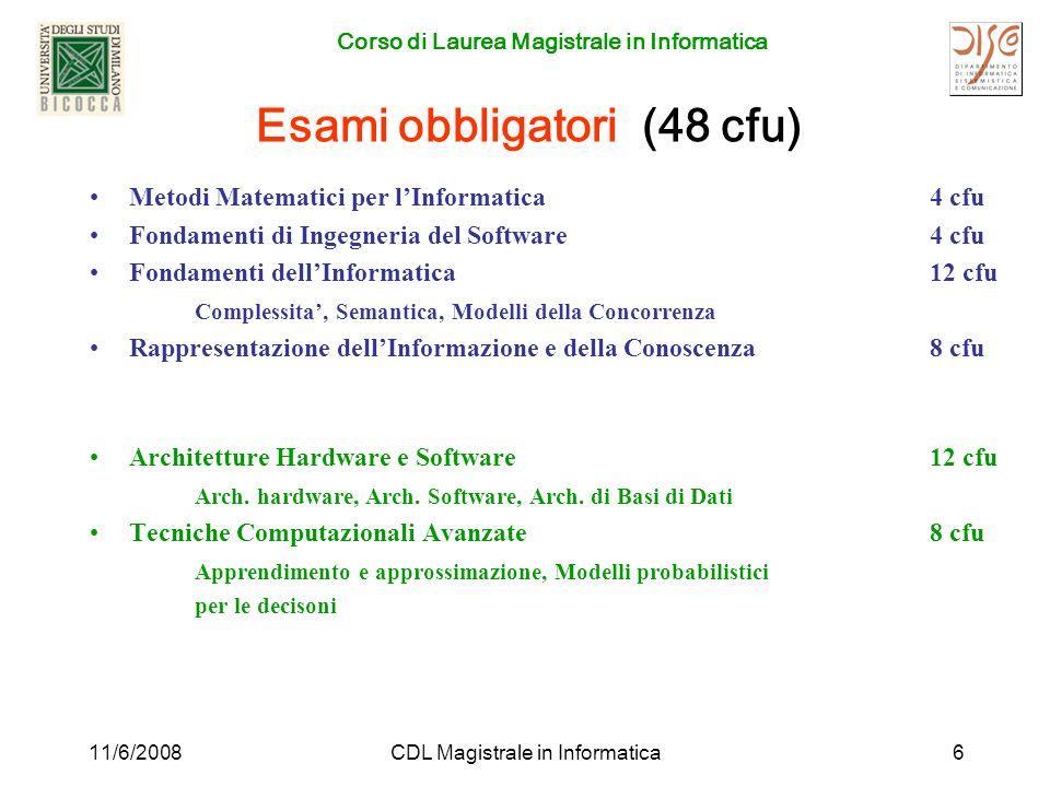 Corso di Laurea Magistrale in Informatica 11/6/2008CDL Magistrale in Informatica6 Esami obbligatori (48 cfu) Metodi Matematici per lInformatica 4 cfu Fondamenti di Ingegneria del Software 4 cfu Fondamenti dellInformatica12 cfu Complessita, Semantica, Modelli della Concorrenza Rappresentazione dellInformazione e della Conoscenza8 cfu Architetture Hardware e Software12 cfu Arch.