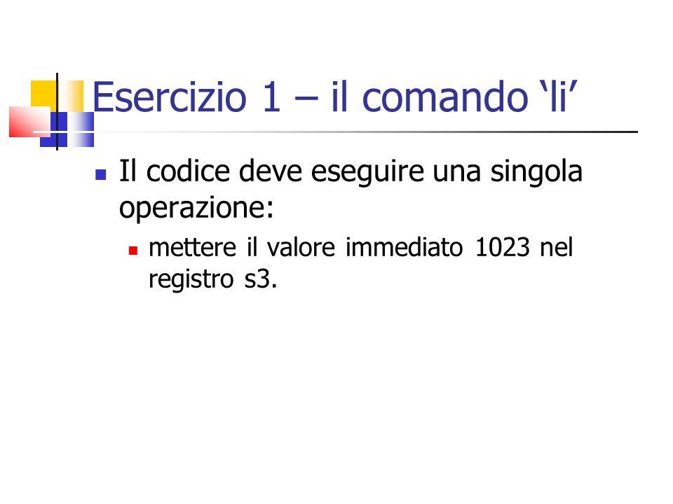 Esercizio 2 – operatori aritmetici Il codice deve: mettere un valore immediato in s0 e uno in s1 sommare s0 e s1 e mettere il risultato in s2 sommare il valore di s3 ad un numero a vostra scelta e metterne il risultato in s4 sottrarre il valore di s3 ad s1 e mettere il risultato in s5 mettere in s6 il risultato della moltiplicazione di s0 per s1