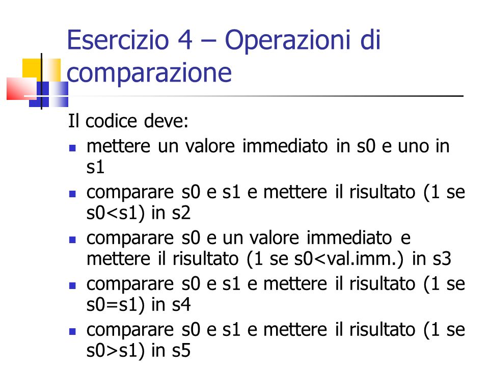 Esercizio 4 – Operazioni di comparazione Il codice deve: mettere un valore immediato in s0 e uno in s1 comparare s0 e s1 e mettere il risultato (1 se s0<s1) in s2 comparare s0 e un valore immediato e mettere il risultato (1 se s0<val.imm.) in s3 comparare s0 e s1 e mettere il risultato (1 se s0=s1) in s4 comparare s0 e s1 e mettere il risultato (1 se s0>s1) in s5