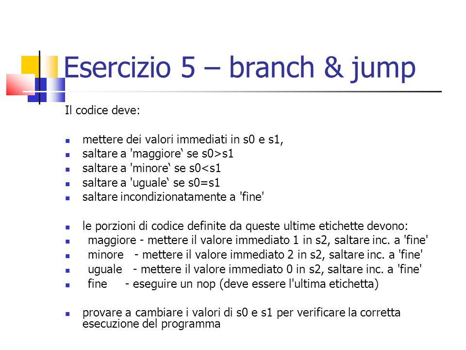 Esercizio 5 – branch & jump Il codice deve: mettere dei valori immediati in s0 e s1, saltare a 'maggiore se s0>s1 saltare a 'minore se s0<s1 saltare a