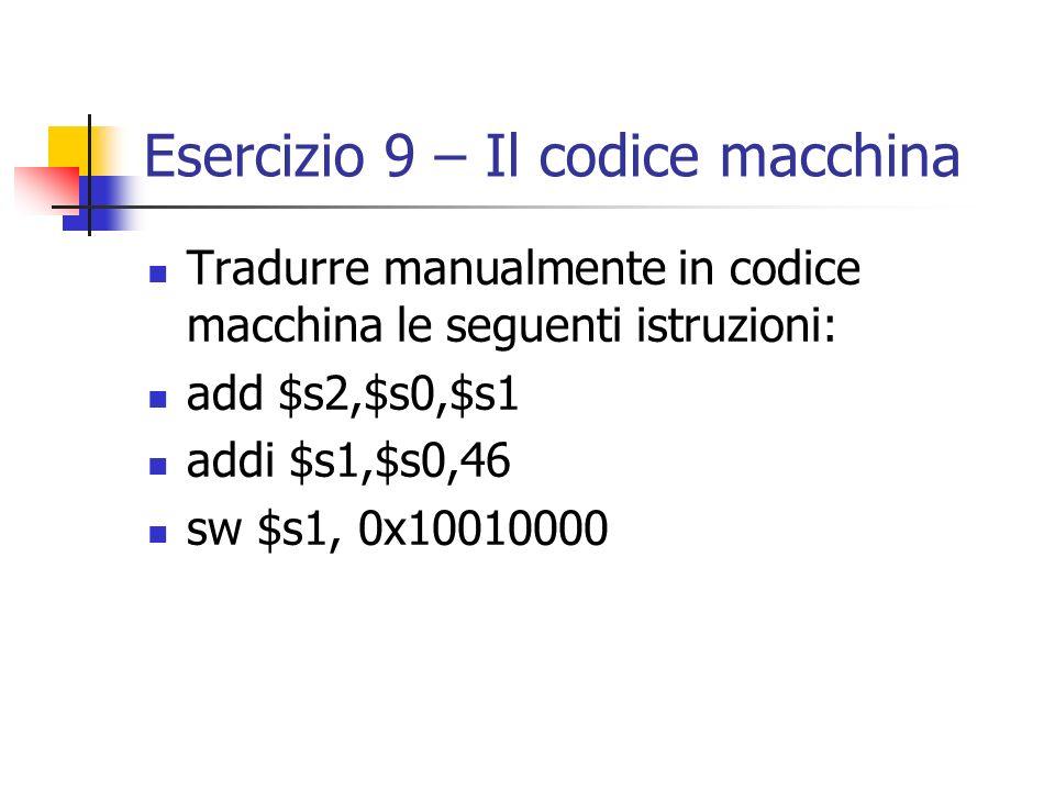 Esercizio 9 – Il codice macchina Tradurre manualmente in codice macchina le seguenti istruzioni: add $s2,$s0,$s1 addi $s1,$s0,46 sw $s1, 0x10010000