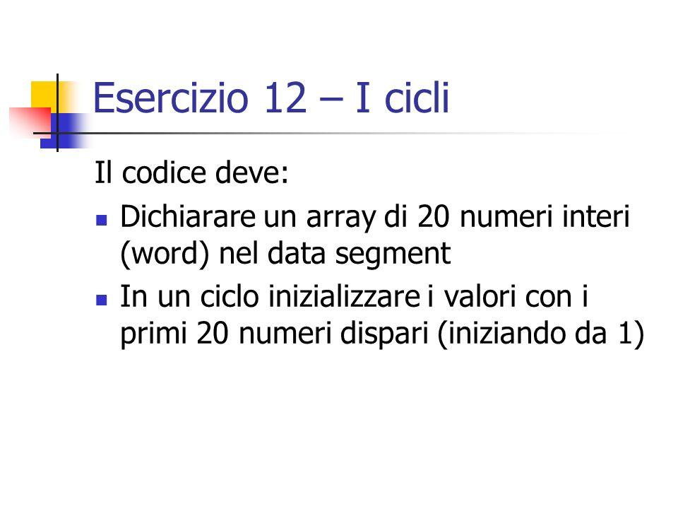 Esercizio 12 – I cicli Il codice deve: Dichiarare un array di 20 numeri interi (word) nel data segment In un ciclo inizializzare i valori con i primi