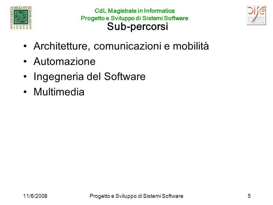 CdL Magistrale in Informatica Progetto e Sviluppo di Sistemi Software 11/6/2008Progetto e Sviluppo di Sistemi Software5 Sub-percorsi Architetture, comunicazioni e mobilità Automazione Ingegneria del Software Multimedia