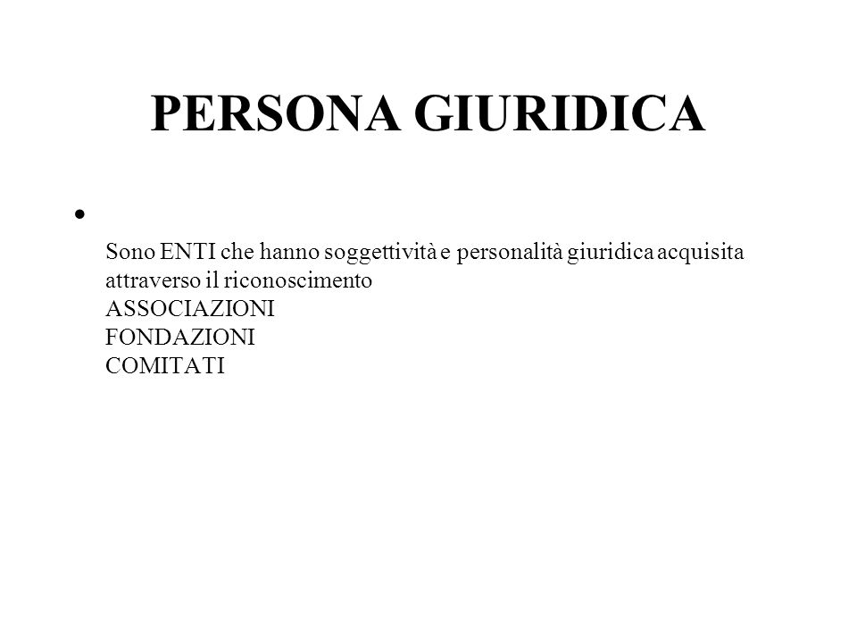 PERSONA GIURIDICA Sono ENTI che hanno soggettività e personalità giuridica acquisita attraverso il riconoscimento ASSOCIAZIONI FONDAZIONI COMITATI