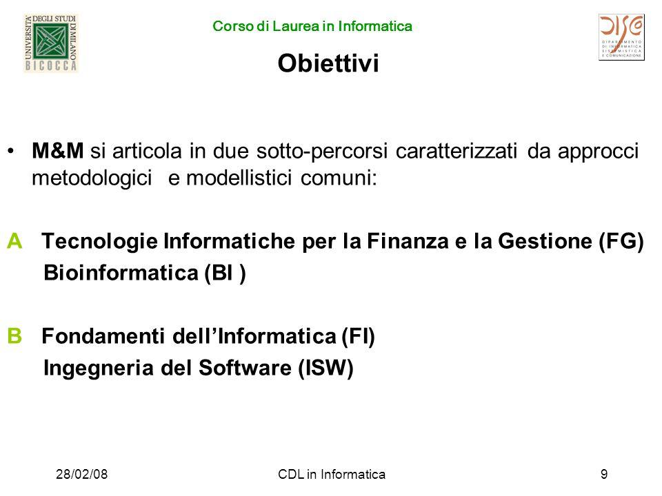 Corso di Laurea in Informatica 28/02/08CDL in Informatica9 Obiettivi M&M si articola in due sotto-percorsi caratterizzati da approcci metodologici e modellistici comuni: A Tecnologie Informatiche per la Finanza e la Gestione (FG) Bioinformatica (BI ) B Fondamenti dellInformatica (FI) Ingegneria del Software (ISW)