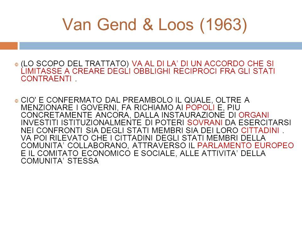 Van Gend & Loos (1963) (LO SCOPO DEL TRATTATO) VA AL DI LA DI UN ACCORDO CHE SI LIMITASSE A CREARE DEGLI OBBLIGHI RECIPROCI FRA GLI STATI CONTRAENTI.