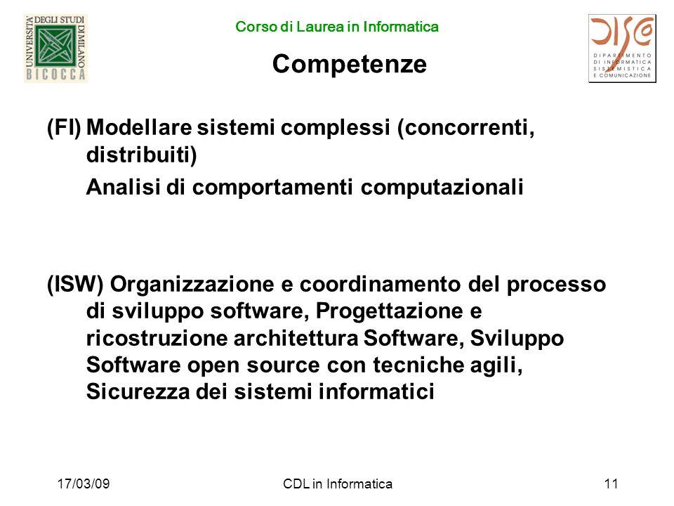 Corso di Laurea in Informatica 17/03/09CDL in Informatica11 Competenze (FI)Modellare sistemi complessi (concorrenti, distribuiti) Analisi di comportamenti computazionali (ISW) Organizzazione e coordinamento del processo di sviluppo software, Progettazione e ricostruzione architettura Software, Sviluppo Software open source con tecniche agili, Sicurezza dei sistemi informatici