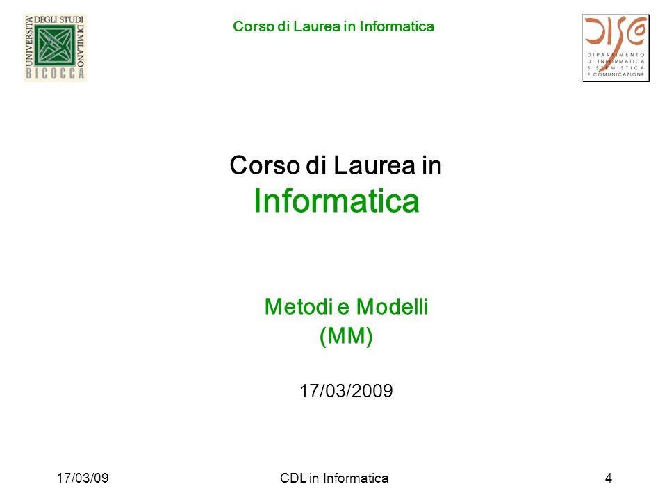 Corso di Laurea in Informatica 17/03/09CDL in Informatica15 Accesso Laurea Magistrale La formazione relativa agli strumenti formali di base che è tra gli obiettivi del percorso M&M può essere approfondita nei diversi percorsi offerti dalla Laurea Magistrale in Informatica e in Bioinformatica.