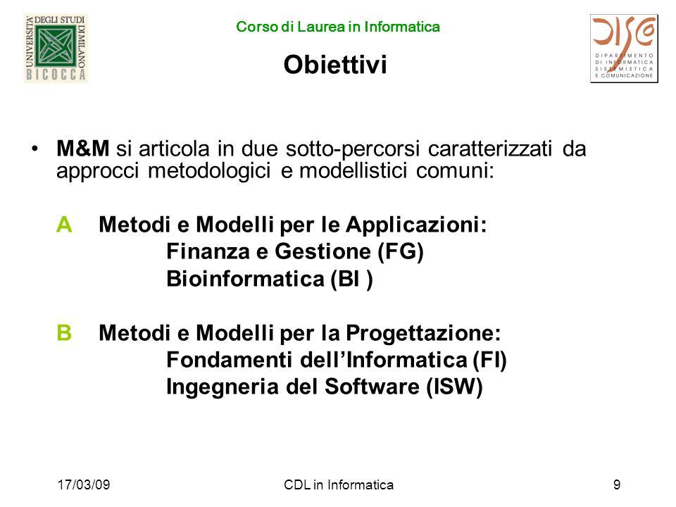 Corso di Laurea in Informatica 17/03/09CDL in Informatica9 Obiettivi M&M si articola in due sotto-percorsi caratterizzati da approcci metodologici e modellistici comuni: AMetodi e Modelli per le Applicazioni: Finanza e Gestione (FG) Bioinformatica (BI ) BMetodi e Modelli per la Progettazione: Fondamenti dellInformatica (FI) Ingegneria del Software (ISW)