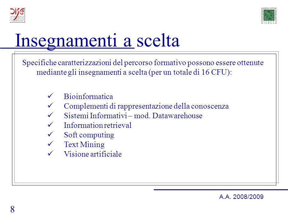 8 A.A. 2008/2009 Insegnamenti a scelta Bioinformatica Complementi di rappresentazione della conoscenza Sistemi Informativi – mod. Datawarehouse Inform