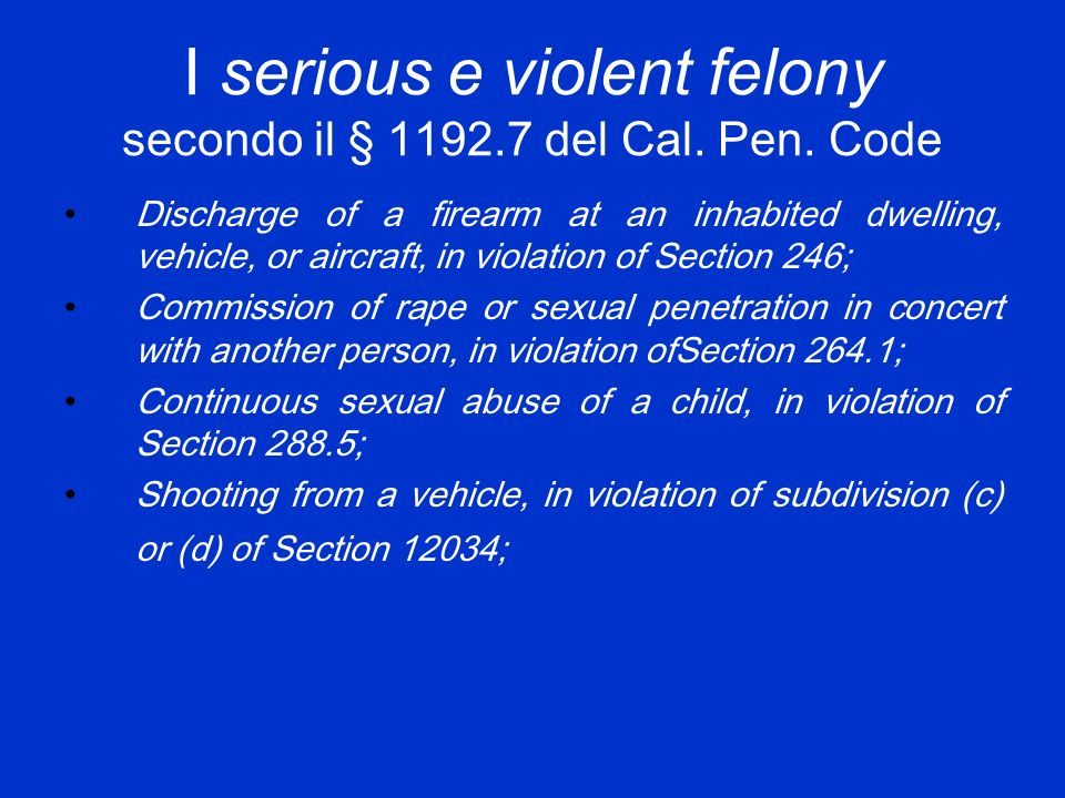 I serious e violent felony secondo il § 1192.7 del Cal. Pen. Code Discharge of a firearm at an inhabited dwelling, vehicle, or aircraft, in violation