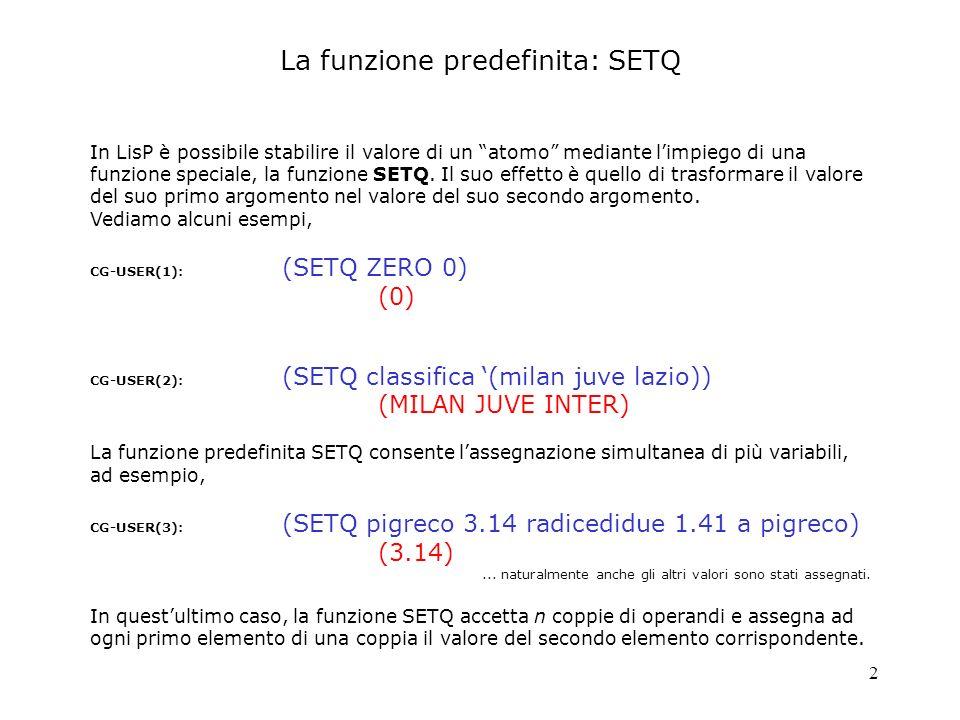 2 In LisP è possibile stabilire il valore di un atomo mediante limpiego di una funzione speciale, la funzione SETQ. Il suo effetto è quello di trasfor