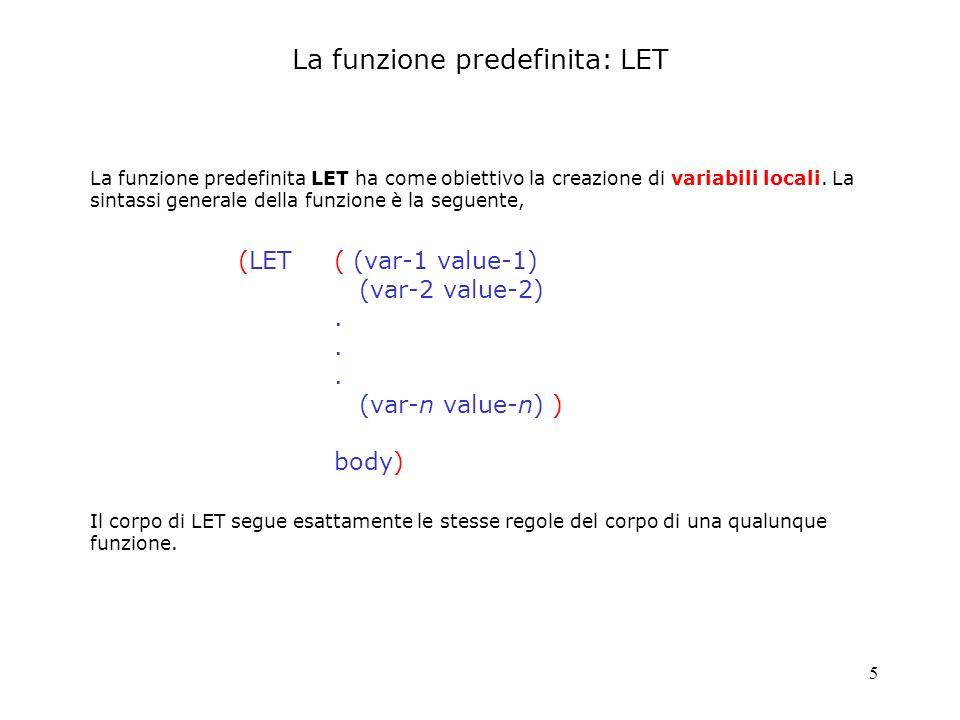 6 CG-USER(1): (defun MEDIA (x y) (let((sum (+ x y))) (list x y media= (/ sum 2.0)))) CG-USER(2): (media 1 10) (1 10 MEDIA= 5.5) Quello che segue è un semplice esempio delluso della funzione LET per la creazione di variabili locali.